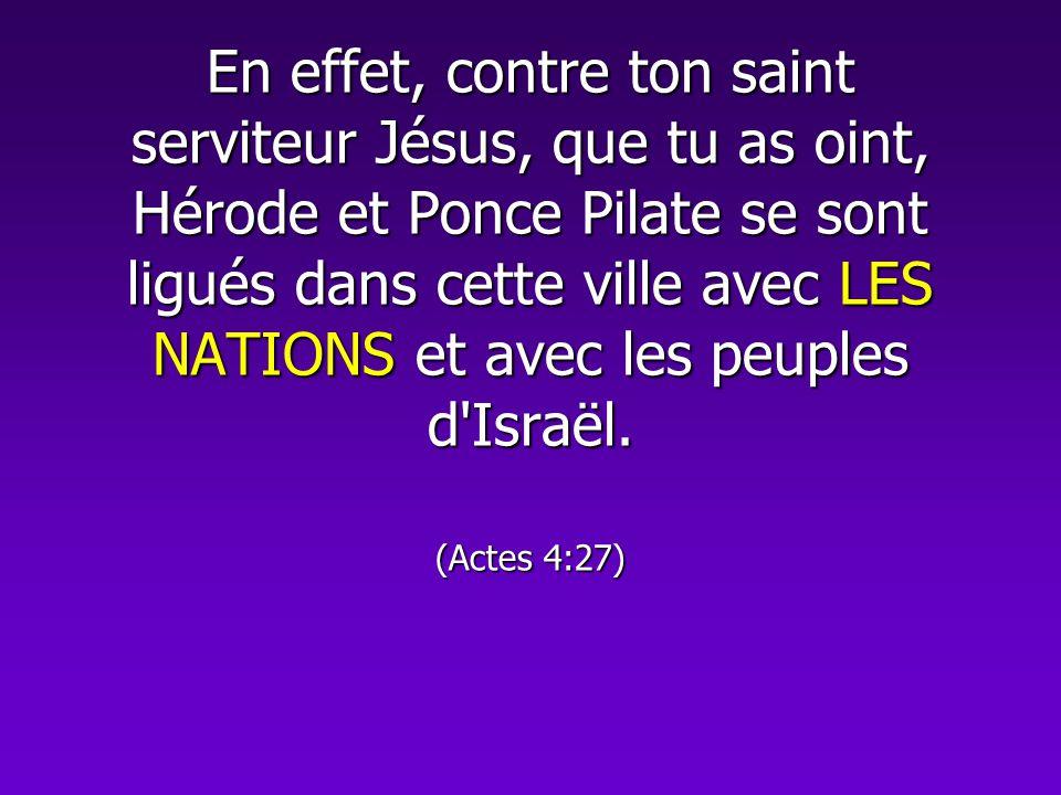 En effet, contre ton saint serviteur Jésus, que tu as oint, Hérode et Ponce Pilate se sont ligués dans cette ville avec LES NATIONS et avec les peuple