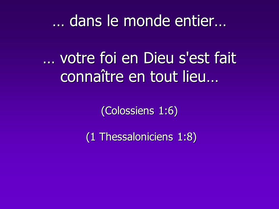 … dans le monde entier… … votre foi en Dieu s'est fait connaître en tout lieu… (Colossiens 1:6) (1 Thessaloniciens 1:8)
