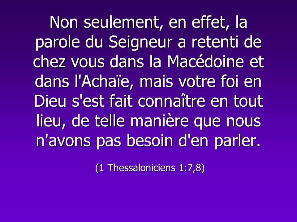 Non seulement, en effet, la parole du Seigneur a retenti de chez vous dans la Macédoine et dans l'Achaïe, mais votre foi en Dieu s'est fait connaître