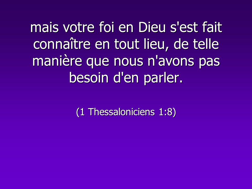 mais votre foi en Dieu s'est fait connaître en tout lieu, de telle manière que nous n'avons pas besoin d'en parler. (1 Thessaloniciens 1:8)