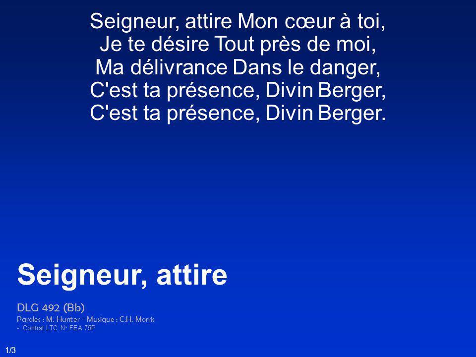 Seigneur, attire Mon cœur à toi, Je te désire Tout près de moi, Ma délivrance Dans le danger, C'est ta présence, Divin Berger, C'est ta présence, Divi