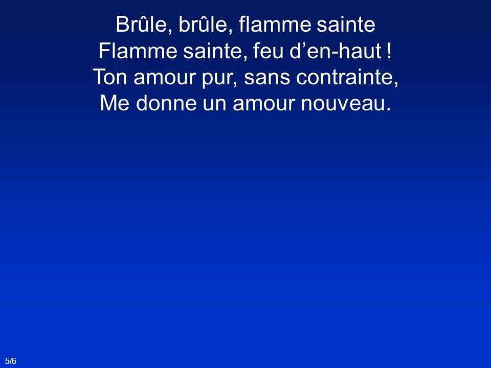 5/6 Brûle, brûle, flamme sainte Flamme sainte, feu den-haut ! Ton amour pur, sans contrainte, Me donne un amour nouveau.