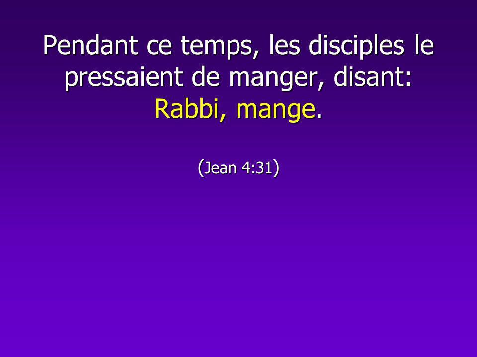 Pendant ce temps, les disciples le pressaient de manger, disant: Rabbi, mange. ( Jean 4:31 )