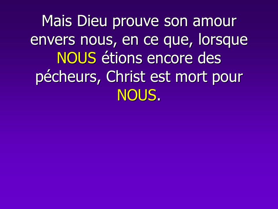 Mais Dieu prouve son amour envers nous, en ce que, lorsque NOUS étions encore des pécheurs, Christ est mort pour NOUS.