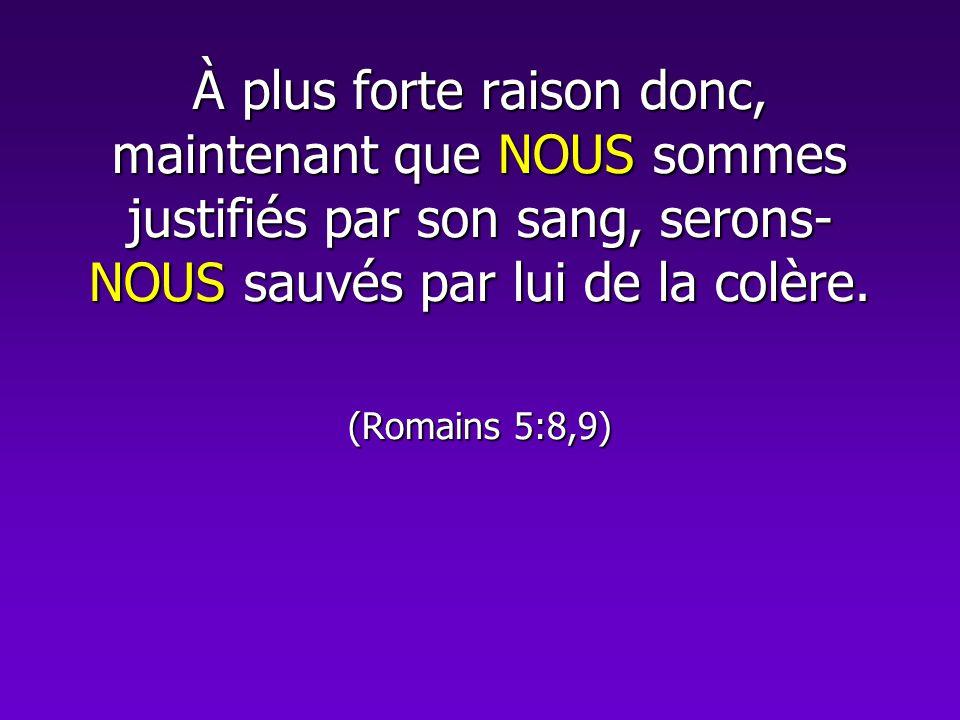 À plus forte raison donc, maintenant que NOUS sommes justifiés par son sang, serons- NOUS sauvés par lui de la colère. (Romains 5:8,9)