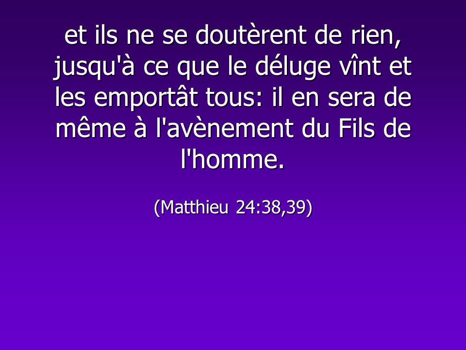 et ils ne se doutèrent de rien, jusqu'à ce que le déluge vînt et les emportât tous: il en sera de même à l'avènement du Fils de l'homme. (Matthieu 24: