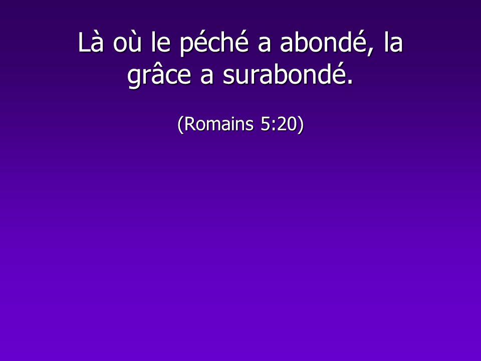 Là où le péché a abondé, la grâce a surabondé. (Romains 5:20)