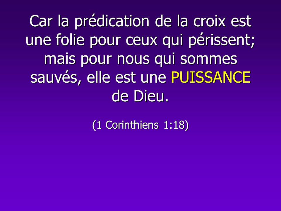 Car la prédication de la croix est une folie pour ceux qui périssent; mais pour nous qui sommes sauvés, elle est une PUISSANCE de Dieu. (1 Corinthiens