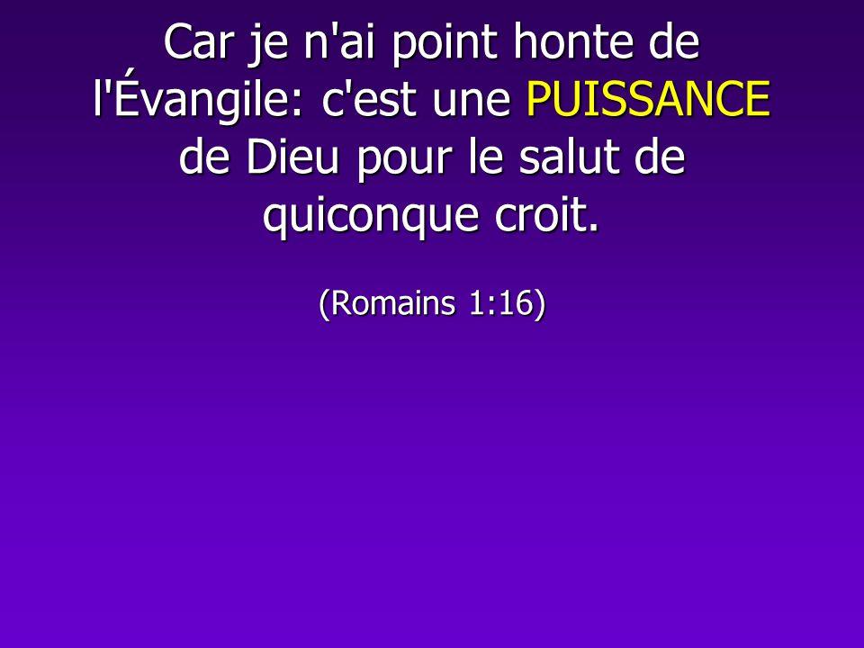 Car je n'ai point honte de l'Évangile: c'est une PUISSANCE de Dieu pour le salut de quiconque croit. (Romains 1:16)