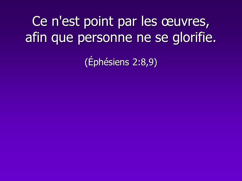 Ce n'est point par les œuvres, afin que personne ne se glorifie. (Éphésiens 2:8,9)
