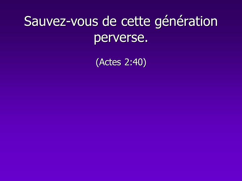 Sauvez-vous de cette génération perverse. (Actes 2:40)