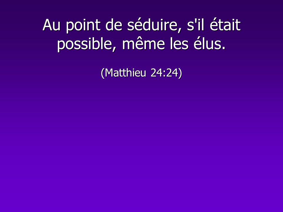 Au point de séduire, s'il était possible, même les élus. (Matthieu 24:24)
