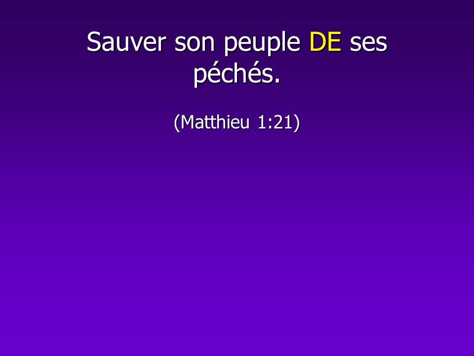 Sauver son peuple DE ses péchés. (Matthieu 1:21)