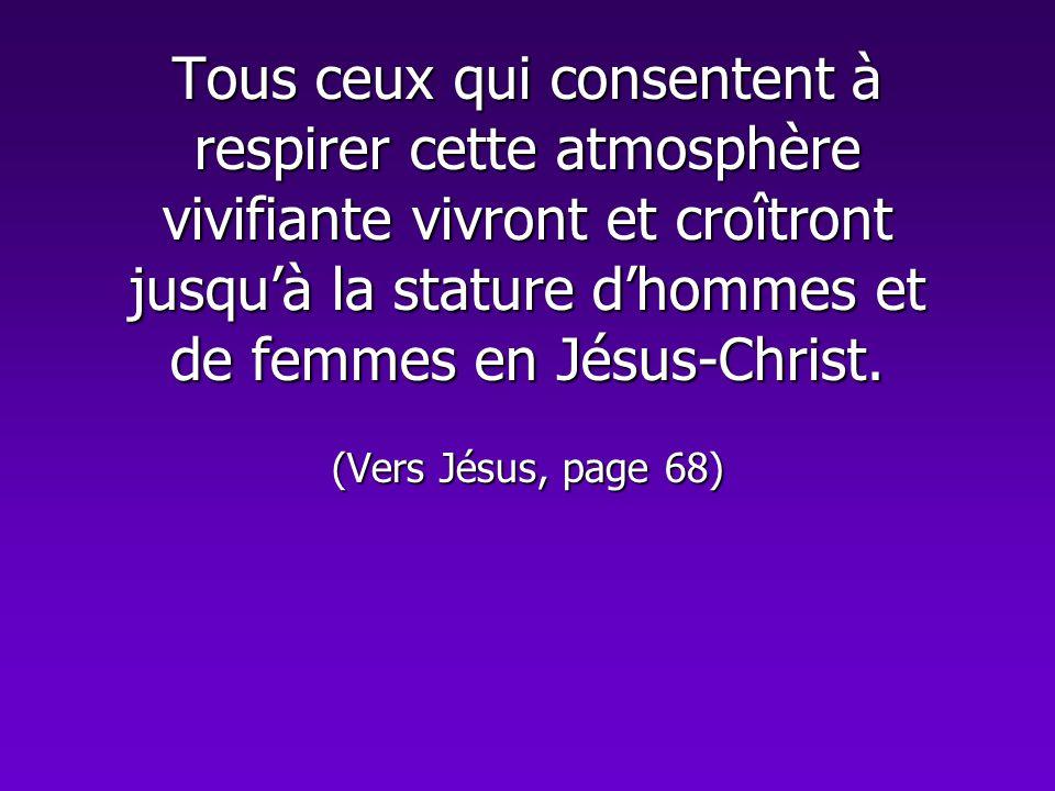 Tous ceux qui consentent à respirer cette atmosphère vivifiante vivront et croîtront jusquà la stature dhommes et de femmes en Jésus-Christ. (Vers Jés