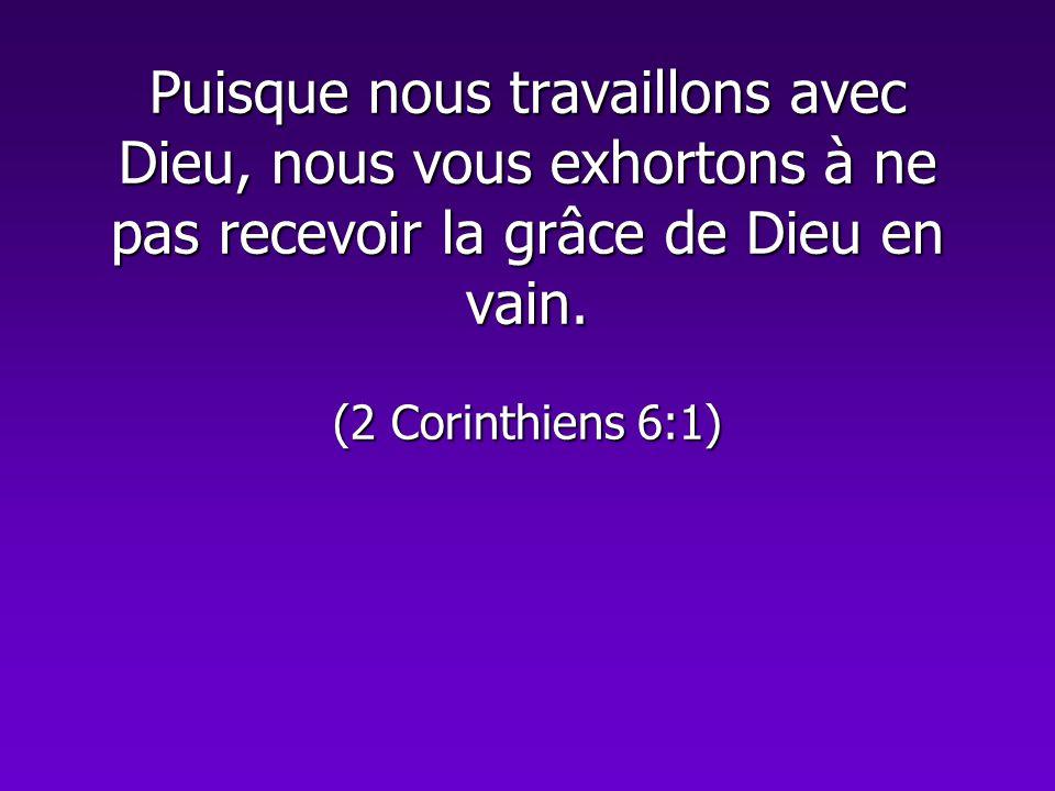 Puisque nous travaillons avec Dieu, nous vous exhortons à ne pas recevoir la grâce de Dieu en vain. (2 Corinthiens 6:1)