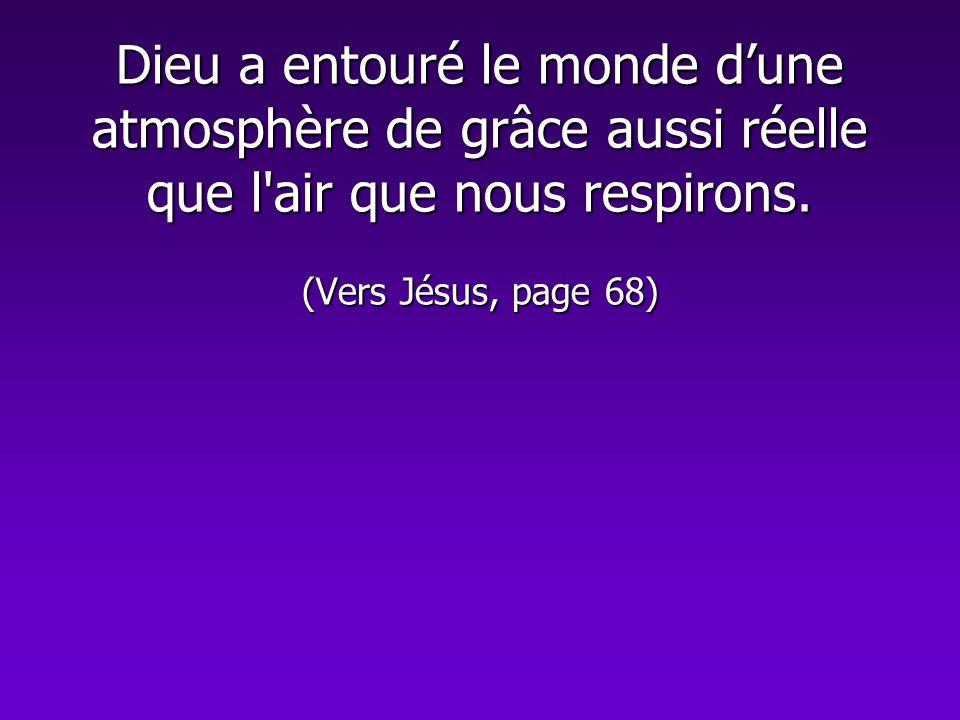 Dieu a entouré le monde dune atmosphère de grâce aussi réelle que l'air que nous respirons. (Vers Jésus, page 68)