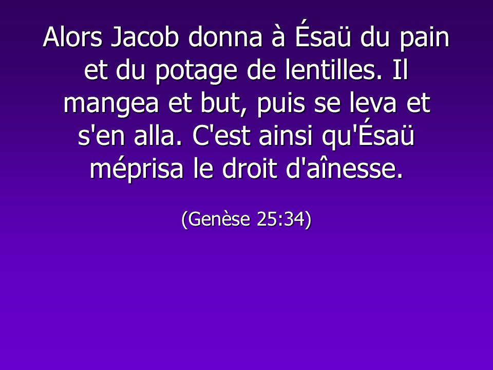 Alors Jacob donna à Ésaü du pain et du potage de lentilles. Il mangea et but, puis se leva et s'en alla. C'est ainsi qu'Ésaü méprisa le droit d'aîness