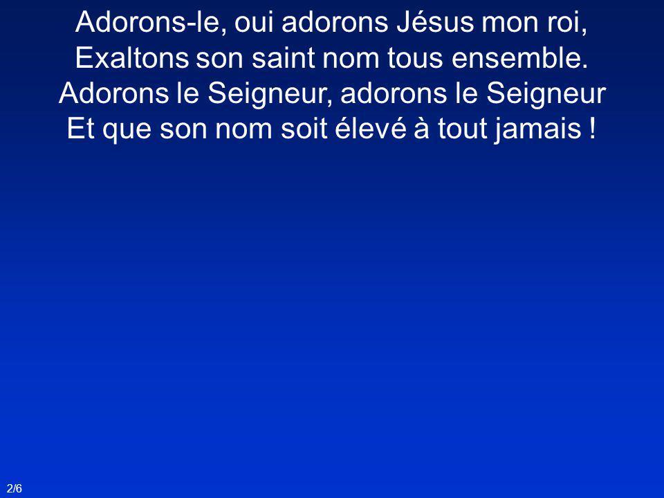 Adorons-le, oui adorons Jésus mon roi, Exaltons son saint nom tous ensemble. Adorons le Seigneur, adorons le Seigneur Et que son nom soit élevé à tout