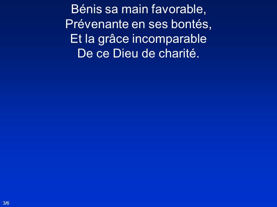 Bénis sa main favorable, Prévenante en ses bontés, Et la grâce incomparable De ce Dieu de charité. 3/6