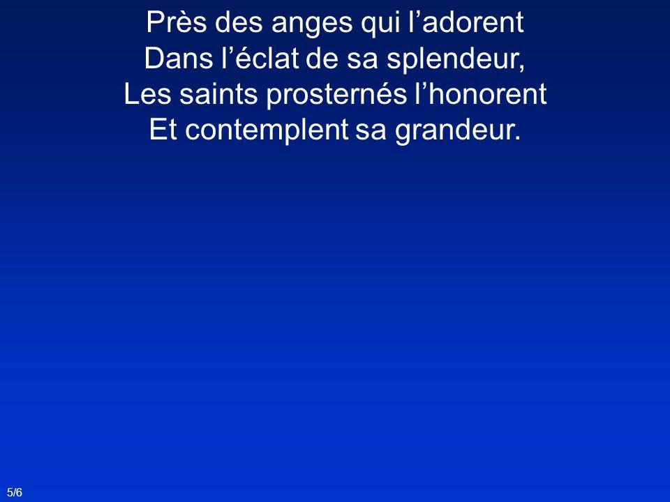 5/6 Près des anges qui ladorent Dans léclat de sa splendeur, Les saints prosternés lhonorent Et contemplent sa grandeur.