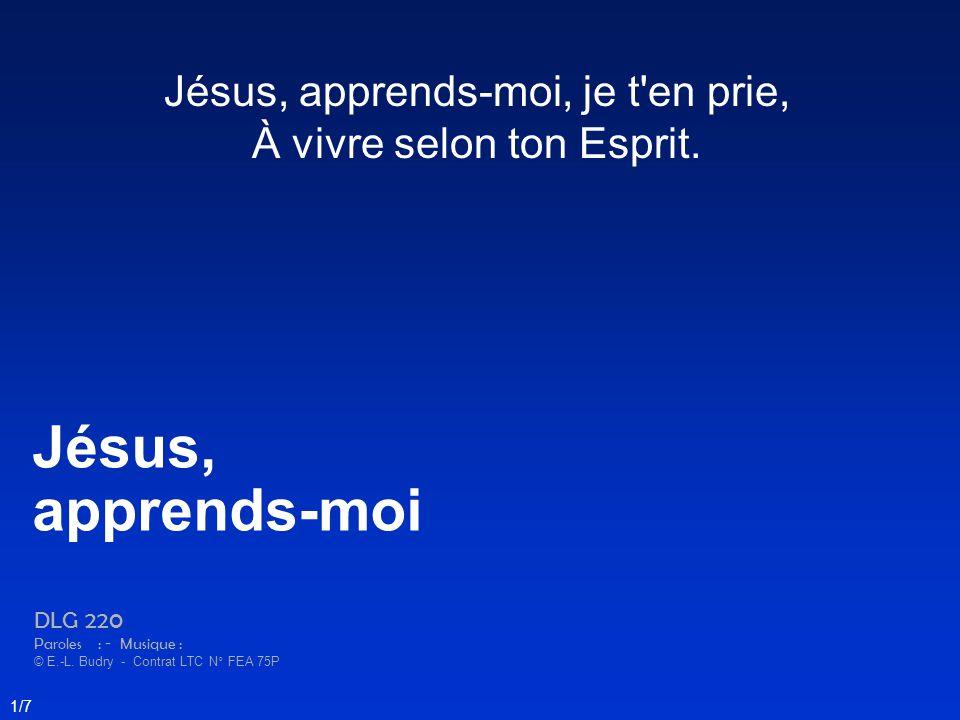 Jésus, apprends-moi, je t'en prie, À vivre selon ton Esprit. Jésus, apprends-moi DLG 220 Paroles : - Musique : © E.-L. Budry - Contrat LTC N° FEA 75P