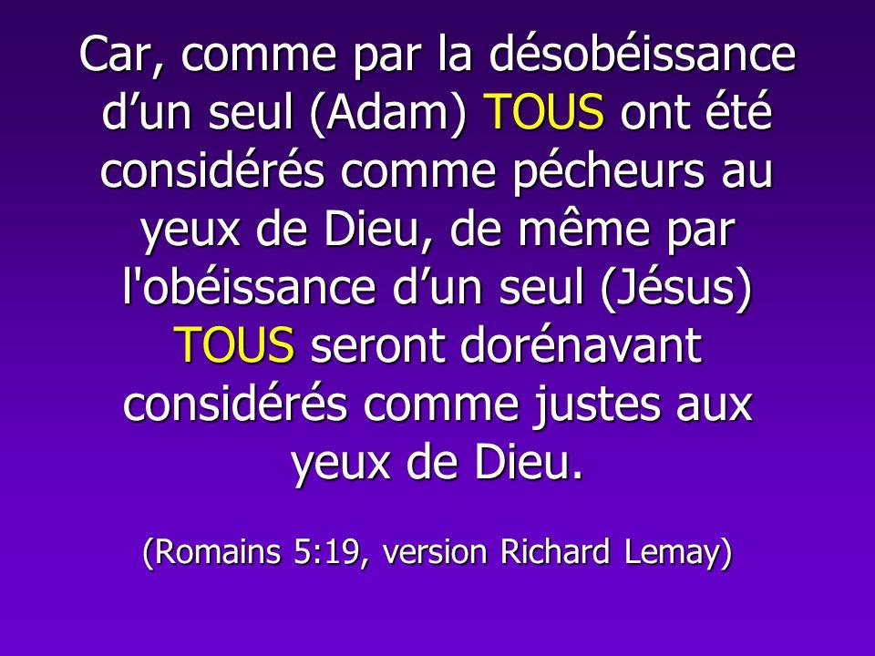 Car, comme par la désobéissance dun seul (Adam) TOUS ont été considérés comme pécheurs au yeux de Dieu, de même par l'obéissance dun seul (Jésus) TOUS