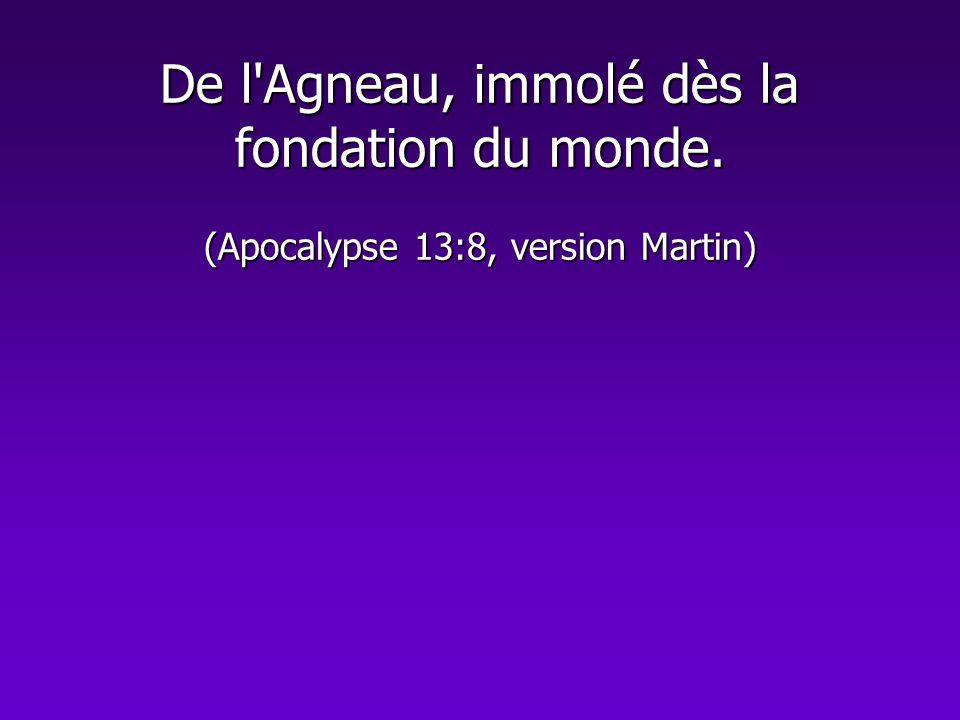 De l'Agneau, immolé dès la fondation du monde. (Apocalypse 13:8, version Martin)