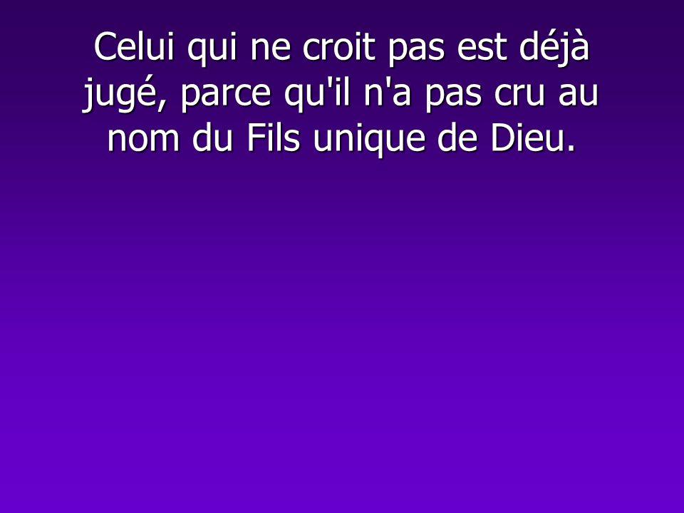 Celui qui ne croit pas est déjà jugé, parce qu'il n'a pas cru au nom du Fils unique de Dieu.