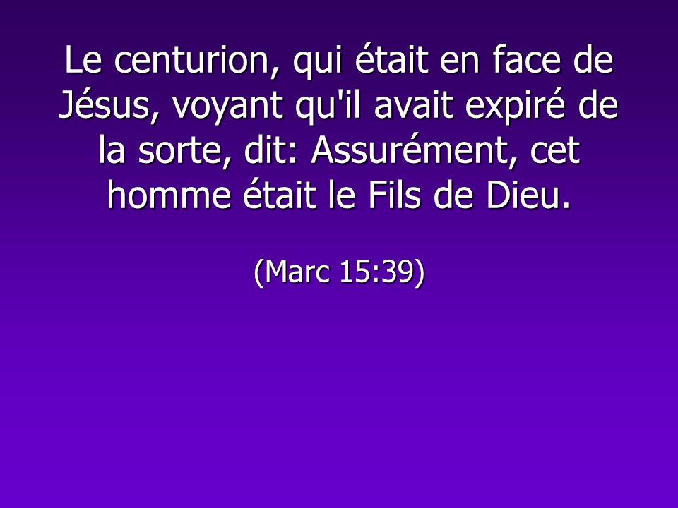 Le centurion, qui était en face de Jésus, voyant qu'il avait expiré de la sorte, dit: Assurément, cet homme était le Fils de Dieu. (Marc 15:39)