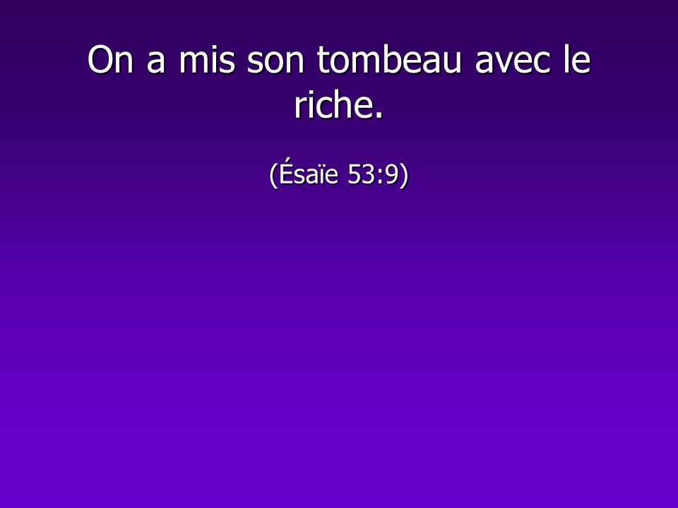 On a mis son tombeau avec le riche. (Ésaïe 53:9)