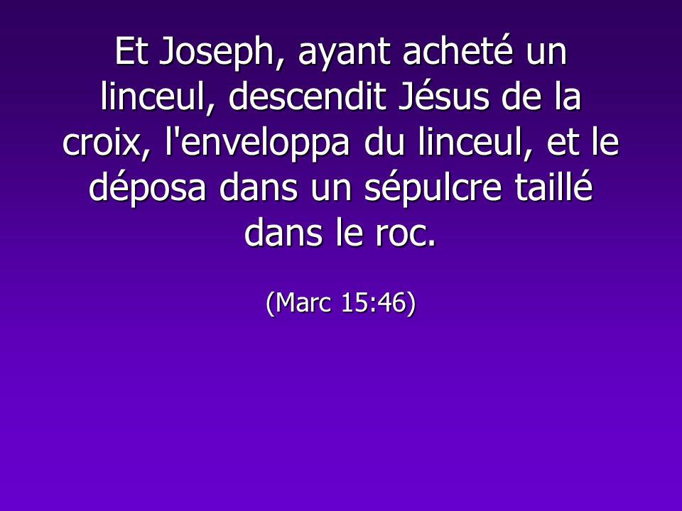 Et Joseph, ayant acheté un linceul, descendit Jésus de la croix, l'enveloppa du linceul, et le déposa dans un sépulcre taillé dans le roc. (Marc 15:46
