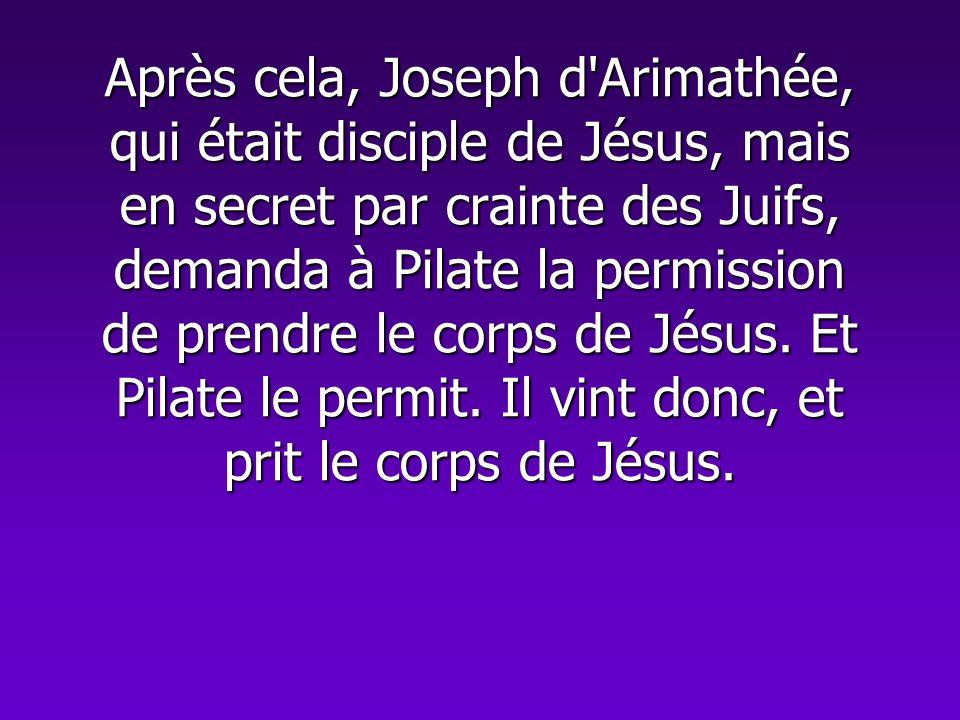 Après cela, Joseph d'Arimathée, qui était disciple de Jésus, mais en secret par crainte des Juifs, demanda à Pilate la permission de prendre le corps