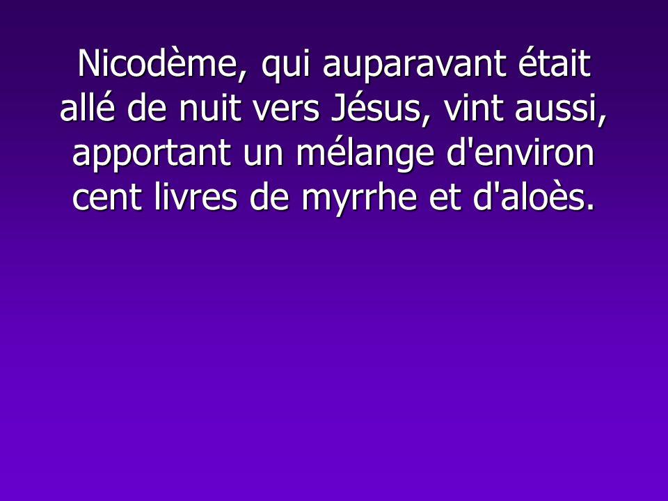 Nicodème, qui auparavant était allé de nuit vers Jésus, vint aussi, apportant un mélange d'environ cent livres de myrrhe et d'aloès.