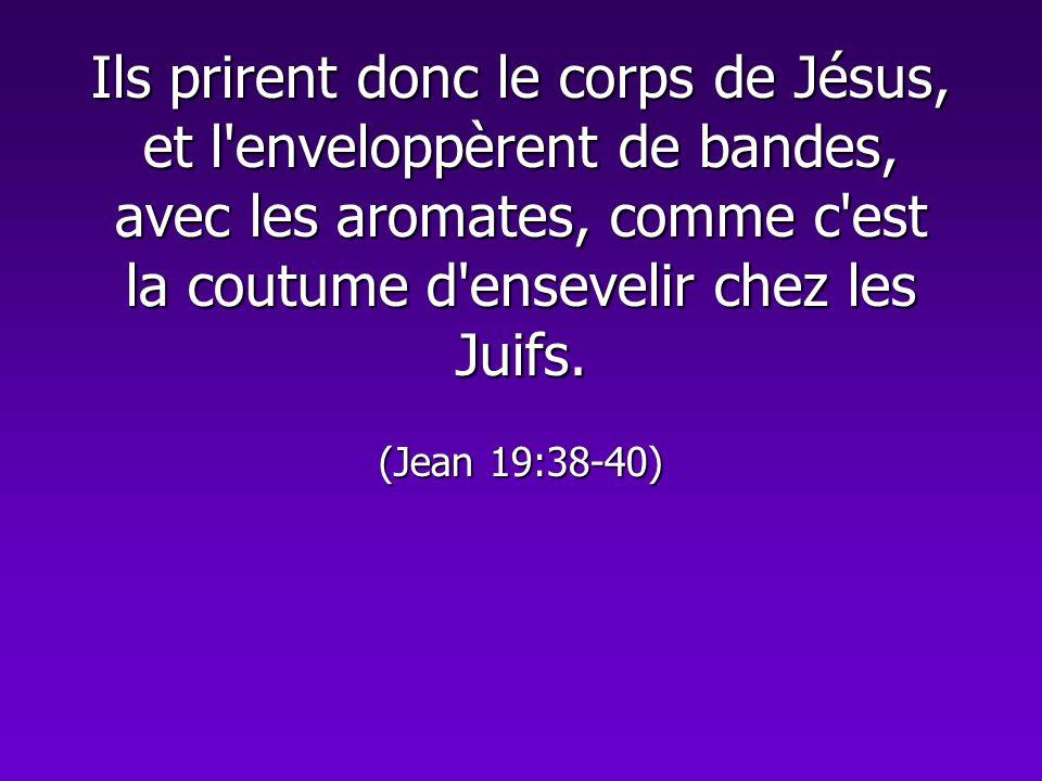 Ils prirent donc le corps de Jésus, et l'enveloppèrent de bandes, avec les aromates, comme c'est la coutume d'ensevelir chez les Juifs. (Jean 19:38-40