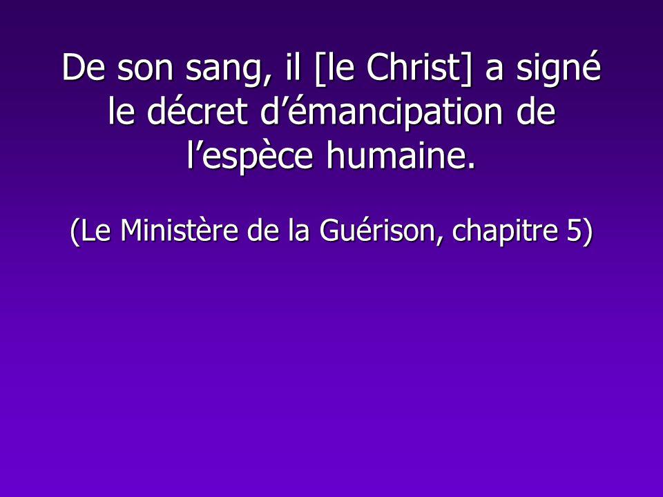 De son sang, il [le Christ] a signé le décret démancipation de lespèce humaine. (Le Ministère de la Guérison, chapitre 5)