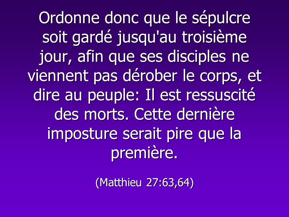 Ordonne donc que le sépulcre soit gardé jusqu'au troisième jour, afin que ses disciples ne viennent pas dérober le corps, et dire au peuple: Il est re