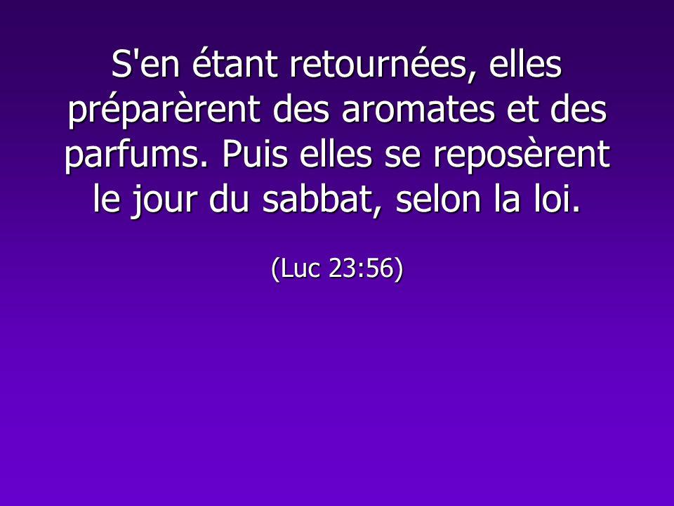 S'en étant retournées, elles préparèrent des aromates et des parfums. Puis elles se reposèrent le jour du sabbat, selon la loi. (Luc 23:56)