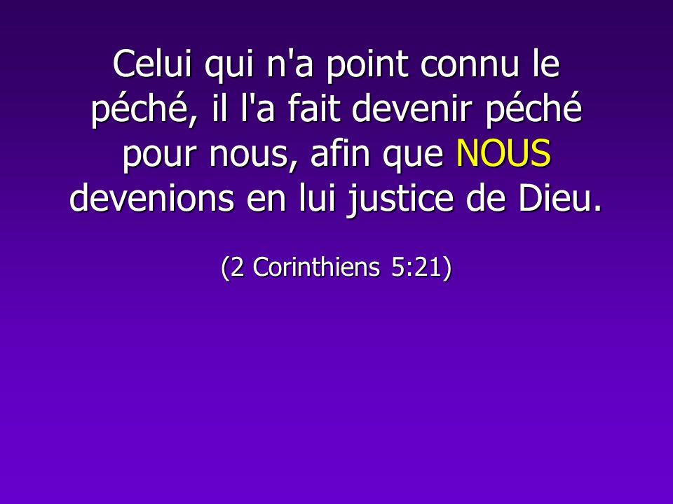 Celui qui n'a point connu le péché, il l'a fait devenir péché pour nous, afin que NOUS devenions en lui justice de Dieu. (2 Corinthiens 5:21)