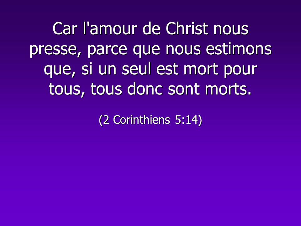 Car l'amour de Christ nous presse, parce que nous estimons que, si un seul est mort pour tous, tous donc sont morts. (2 Corinthiens 5:14)