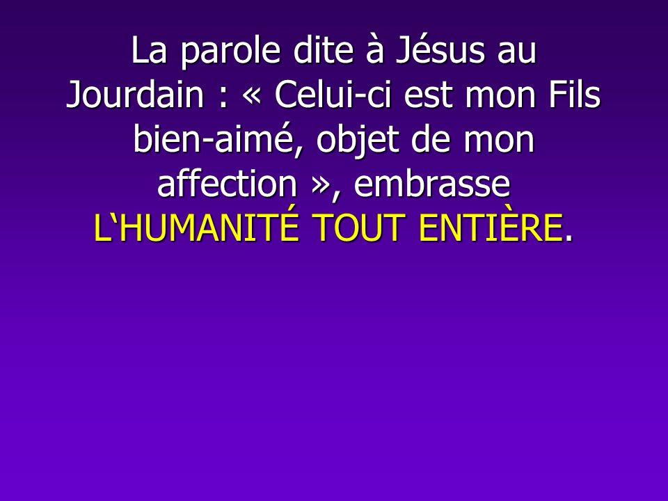 La parole dite à Jésus au Jourdain : « Celui-ci est mon Fils bien-aimé, objet de mon affection », embrasse LHUMANITÉ TOUT ENTIÈRE.