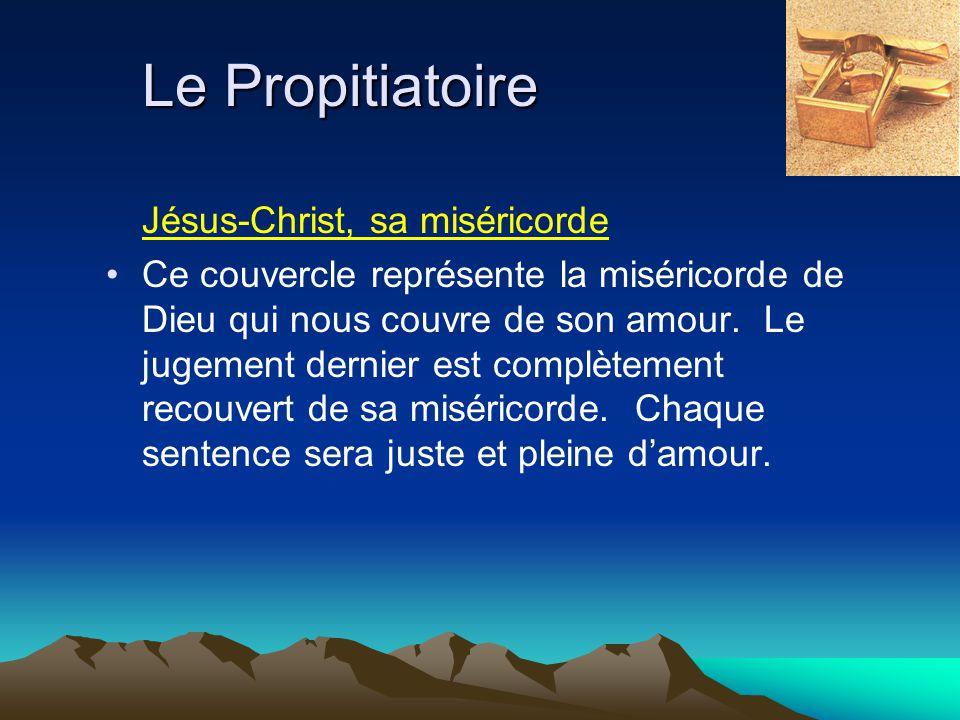 Le Propitiatoire Jésus-Christ, sa miséricorde Ce couvercle représente la miséricorde de Dieu qui nous couvre de son amour. Le jugement dernier est com
