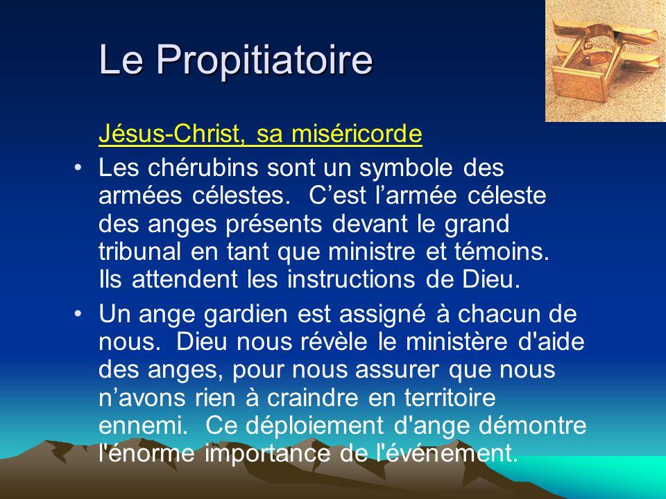 Le Propitiatoire Jésus-Christ, sa miséricorde Les chérubins sont un symbole des armées célestes. Cest larmée céleste des anges présents devant le gran