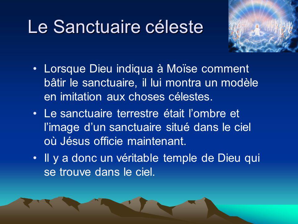 Le Sanctuaire céleste Lorsque Dieu indiqua à Moïse comment bâtir le sanctuaire, il lui montra un modèle en imitation aux choses célestes. Le sanctuair
