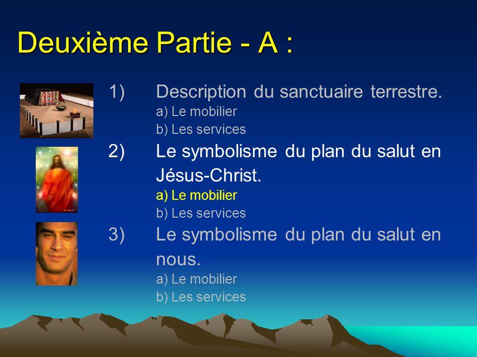 Deuxième Partie - A : 1)Description du sanctuaire terrestre. a) Le mobilier b) Les services 2)Le symbolisme du plan du salut en Jésus-Christ. a) Le mo
