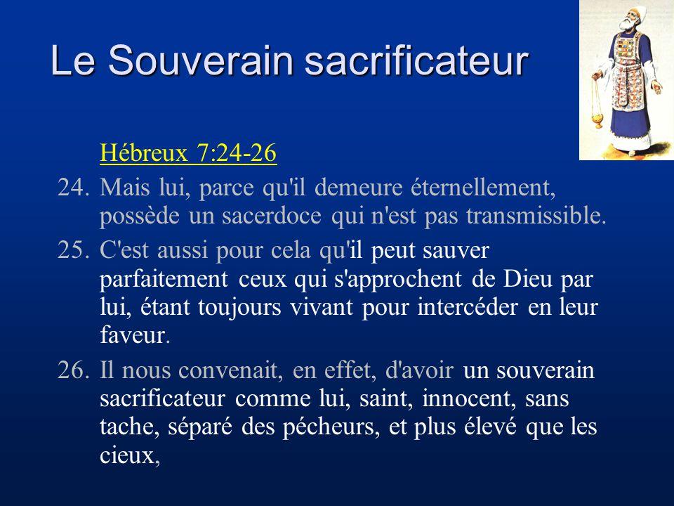 Le Souverain sacrificateur Hébreux 7:24-26 24. Mais lui, parce qu'il demeure éternellement, possède un sacerdoce qui n'est pas transmissible. 25. C'es