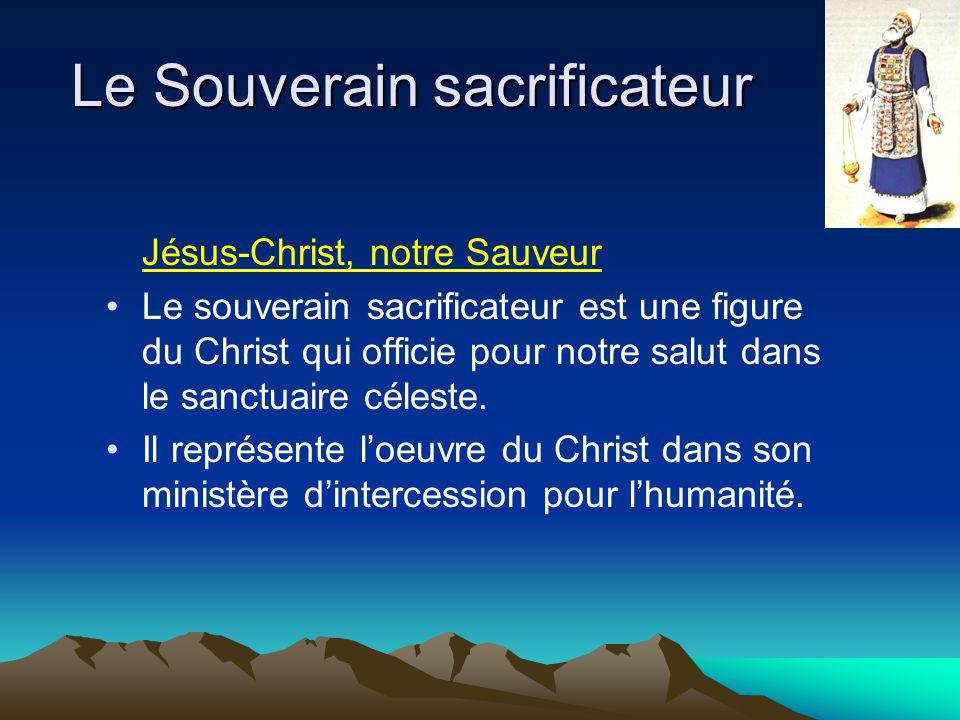 Le Souverain sacrificateur Jésus-Christ, notre Sauveur Le souverain sacrificateur est une figure du Christ qui officie pour notre salut dans le sanctu