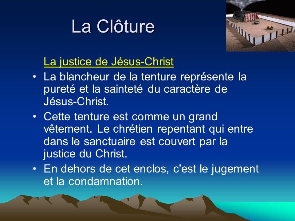 La Clôture La justice de Jésus-Christ La blancheur de la tenture représente la pureté et la sainteté du caractère de Jésus-Christ. Cette tenture est c