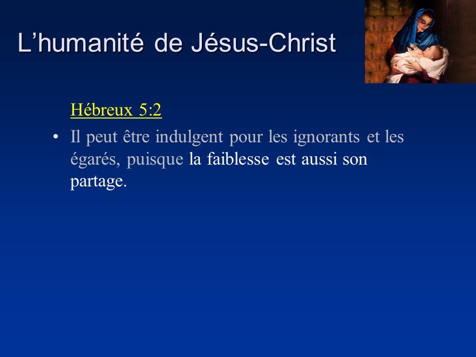Lhumanité de Jésus-Christ Hébreux 5:2 Il peut être indulgent pour les ignorants et les égarés, puisque la faiblesse est aussi son partage.