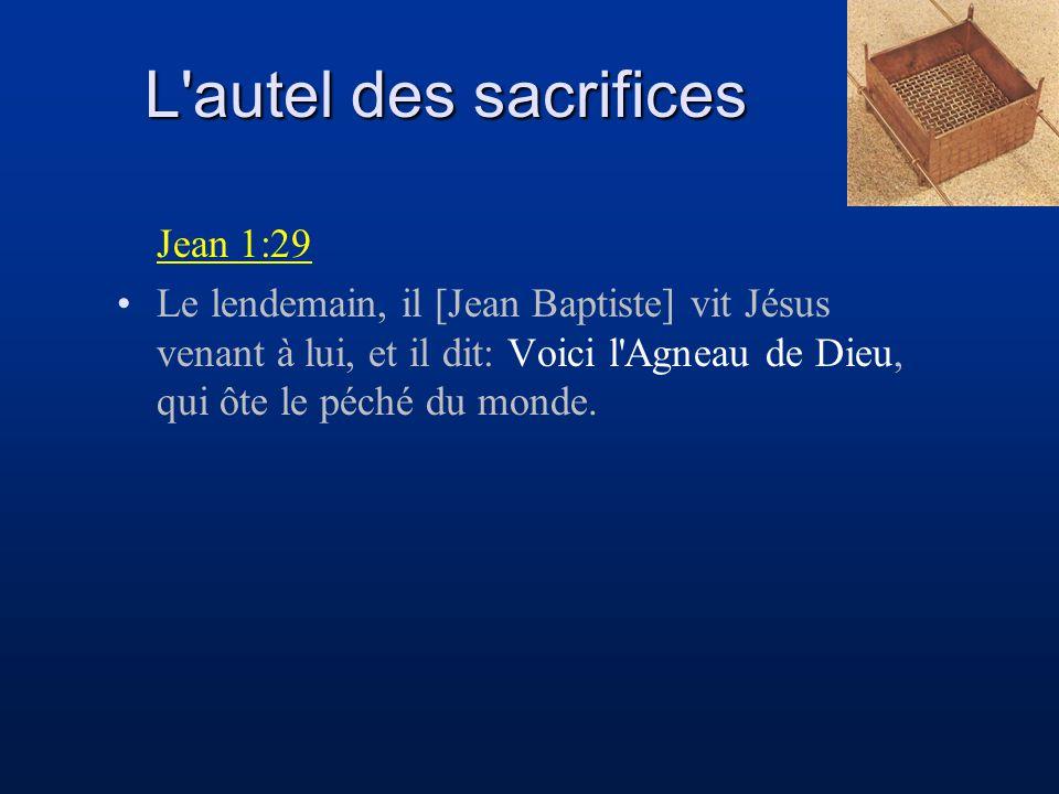 L'autel des sacrifices Jean 1:29 Le lendemain, il [Jean Baptiste] vit Jésus venant à lui, et il dit: Voici l'Agneau de Dieu, qui ôte le péché du monde