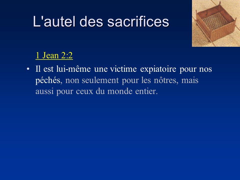 L'autel des sacrifices 1 Jean 2:2 Il est lui-même une victime expiatoire pour nos péchés, non seulement pour les nôtres, mais aussi pour ceux du monde